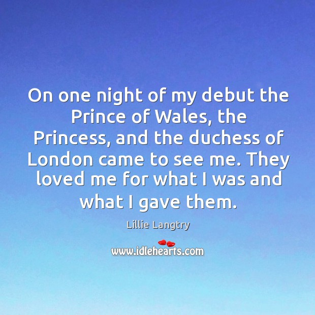 They loved me for what I was and what I gave them. Lillie Langtry Picture Quote
