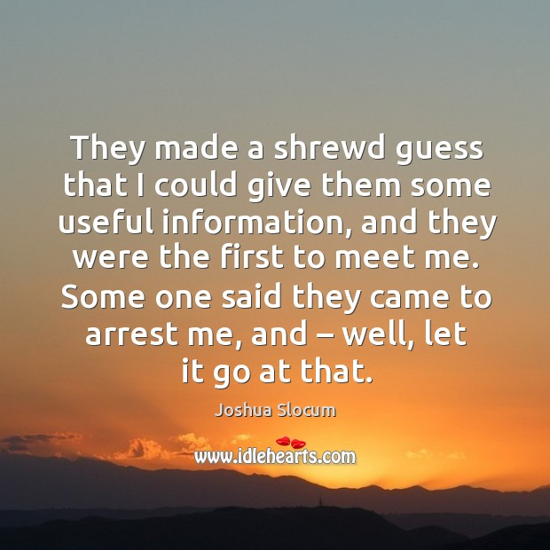 They made a shrewd guess that I could give them some useful information, and they were the first to meet me. Joshua Slocum Picture Quote