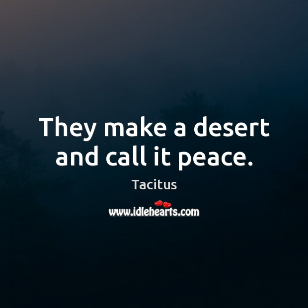 They make a desert and call it peace. Image