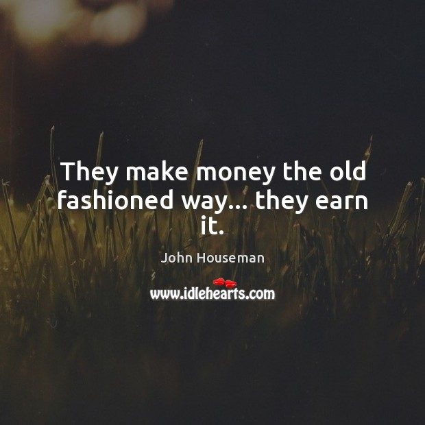 They make money the old fashioned way… they earn it. Image