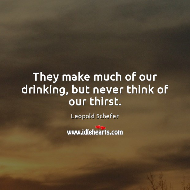 They make much of our drinking, but never think of our thirst. Image