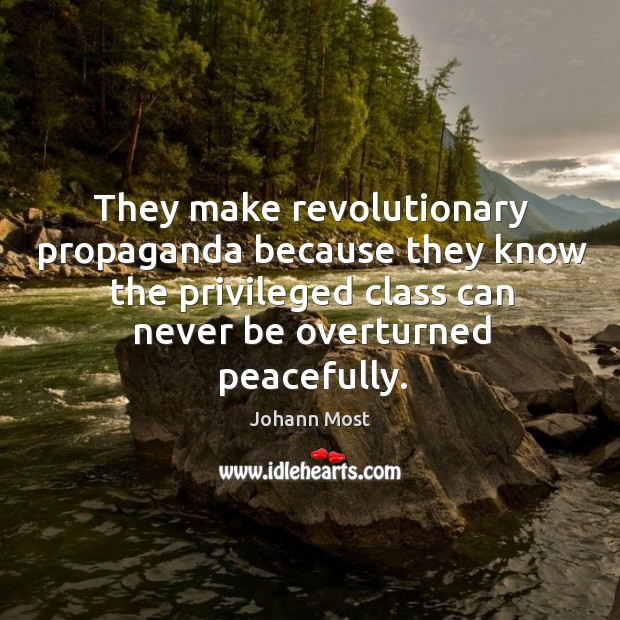They make revolutionary propaganda because they know the privileged class can never be overturned peacefully. Image