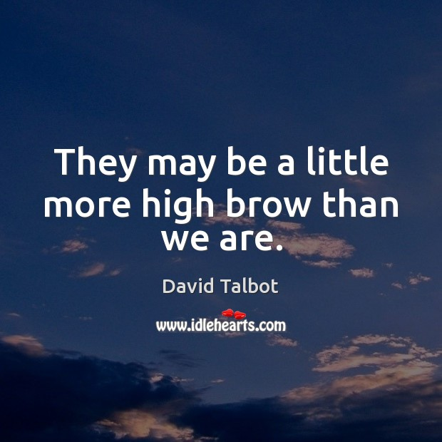 They may be a little more high brow than we are. David Talbot Picture Quote