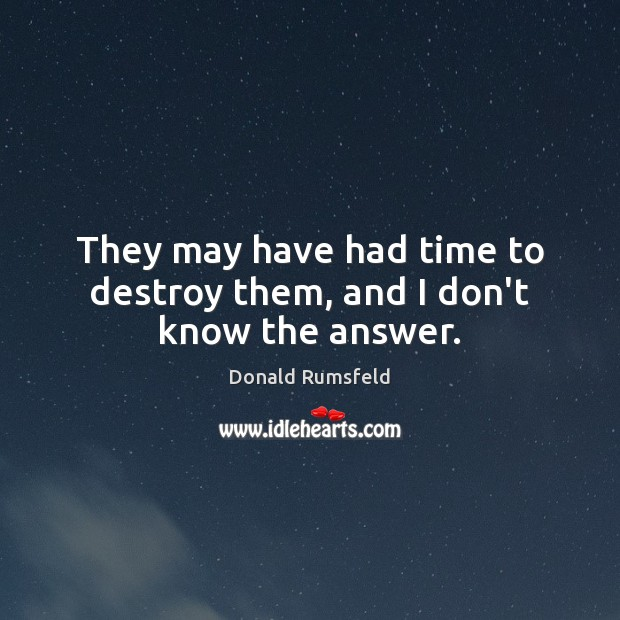 They may have had time to destroy them, and I don't know the answer. Image