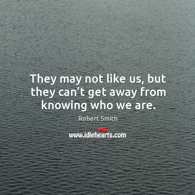 They may not like us, but they can't get away from knowing who we are. Image