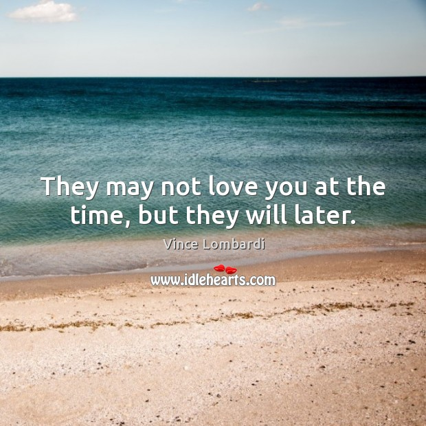 They may not love you at the time, but they will later. Vince Lombardi Picture Quote
