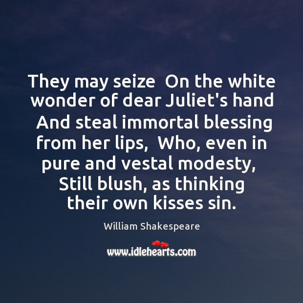 Image, They may seize  On the white wonder of dear Juliet's hand  And