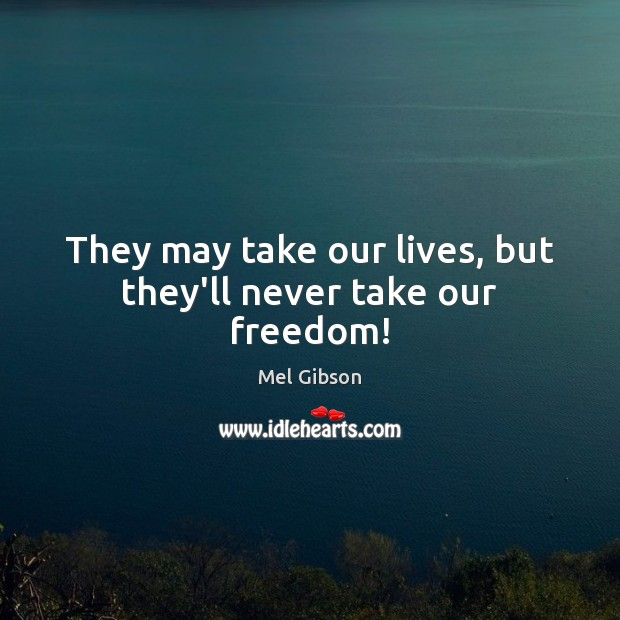 They may take our lives, but they'll never take our freedom! Mel Gibson Picture Quote