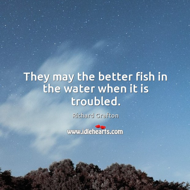They may the better fish in the water when it is troubled. Image