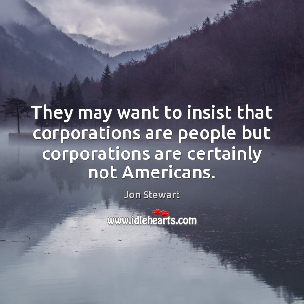 They may want to insist that corporations are people but corporations are Image
