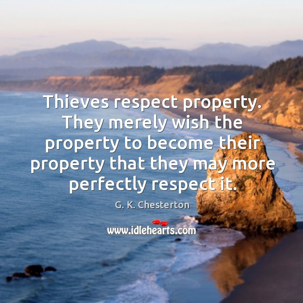 They merely wish the property to become their property that they may more perfectly respect it. G. K. Chesterton Picture Quote