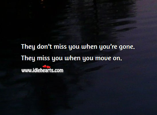 Image, They miss you when you move on.
