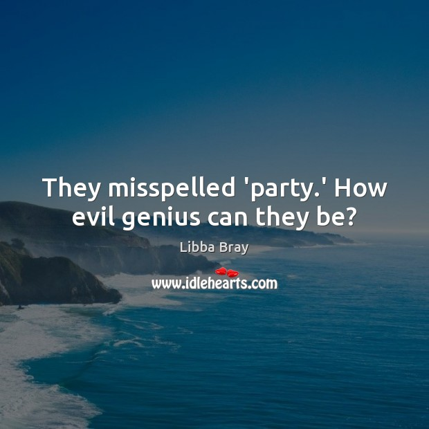 They misspelled 'party.' How evil genius can they be? Libba Bray Picture Quote