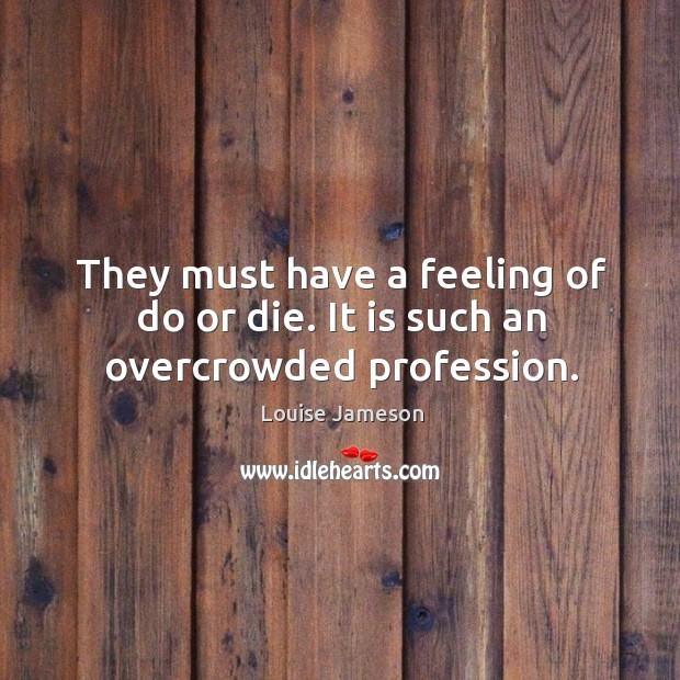 They must have a feeling of do or die. It is such an overcrowded profession. Do or Die Quotes Image