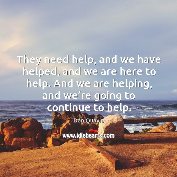 They need help, and we have helped, and we are here to help. And we are helping, and we're going to continue to help. Image