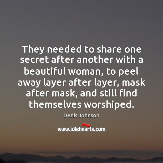 They needed to share one secret after another with a beautiful woman, Denis Johnson Picture Quote