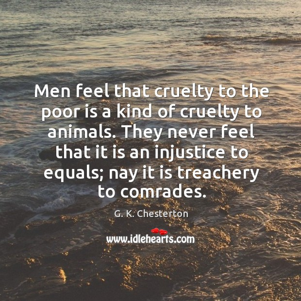 They never feel that it is an injustice to equals; nay it is treachery to comrades. G. K. Chesterton Picture Quote