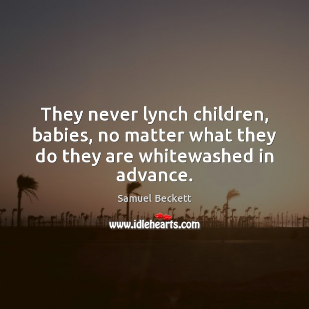 They never lynch children, babies, no matter what they do they are whitewashed in advance. Samuel Beckett Picture Quote