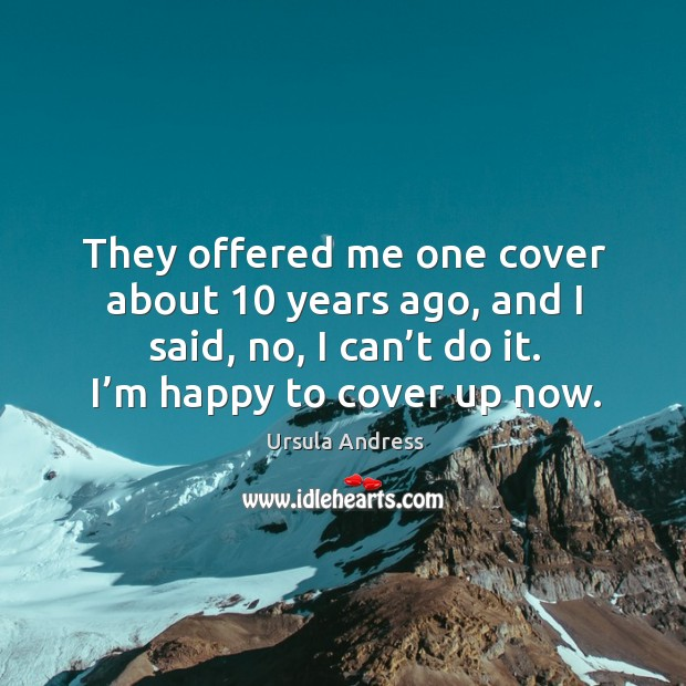 They offered me one cover about 10 years ago, and I said, no, I can't do it. I'm happy to cover up now. Ursula Andress Picture Quote