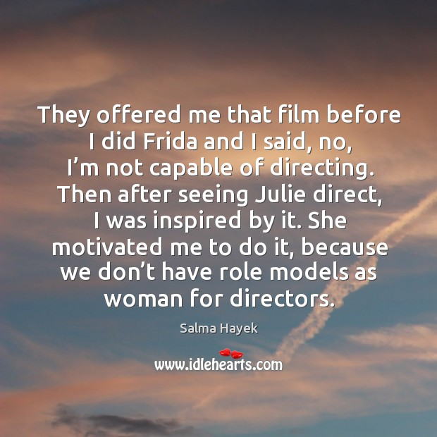 They offered me that film before I did frida and I said, no, I'm not capable of directing. Image