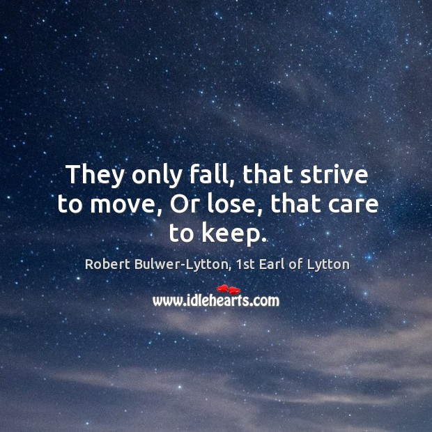 They only fall, that strive to move, Or lose, that care to keep. Image