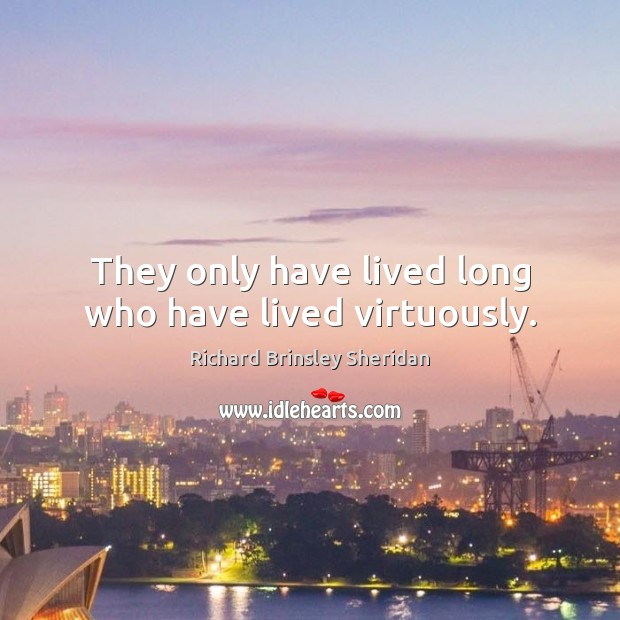They only have lived long who have lived virtuously. Richard Brinsley Sheridan Picture Quote