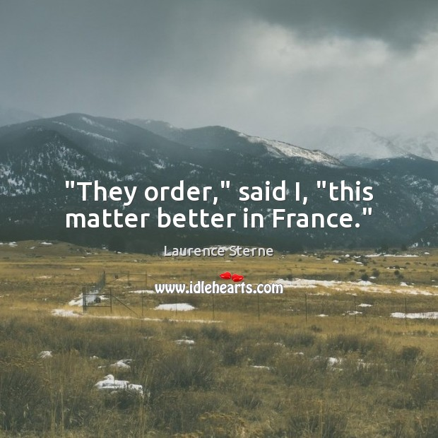 """""""They order,"""" said I, """"this matter better in France."""" Image"""