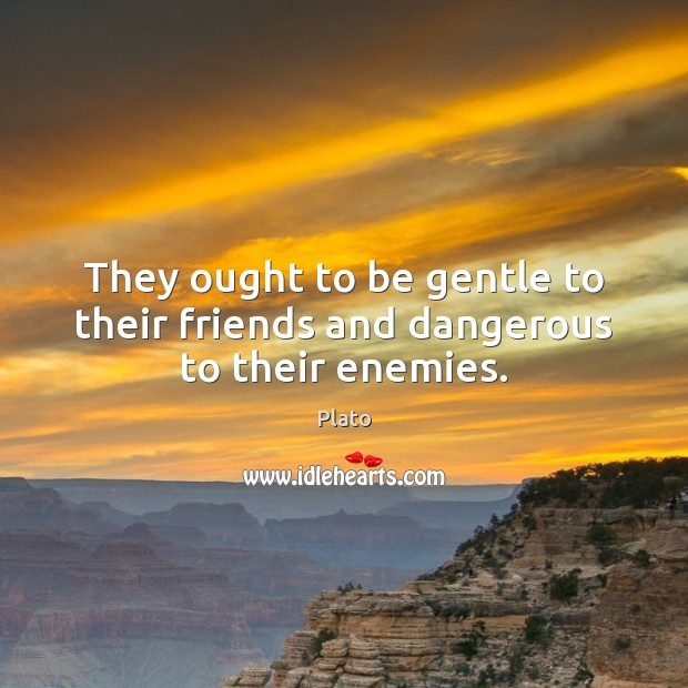 They ought to be gentle to their friends and dangerous to their enemies. Plato Picture Quote