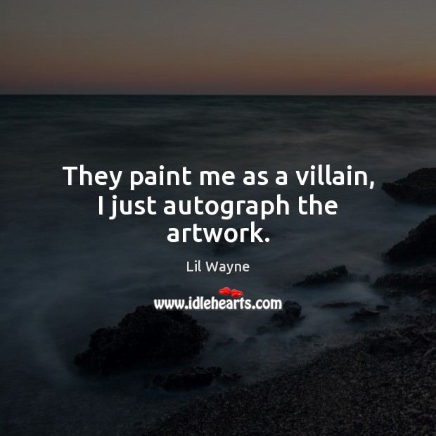 Image, They paint me as a villain, I just autograph the artwork.
