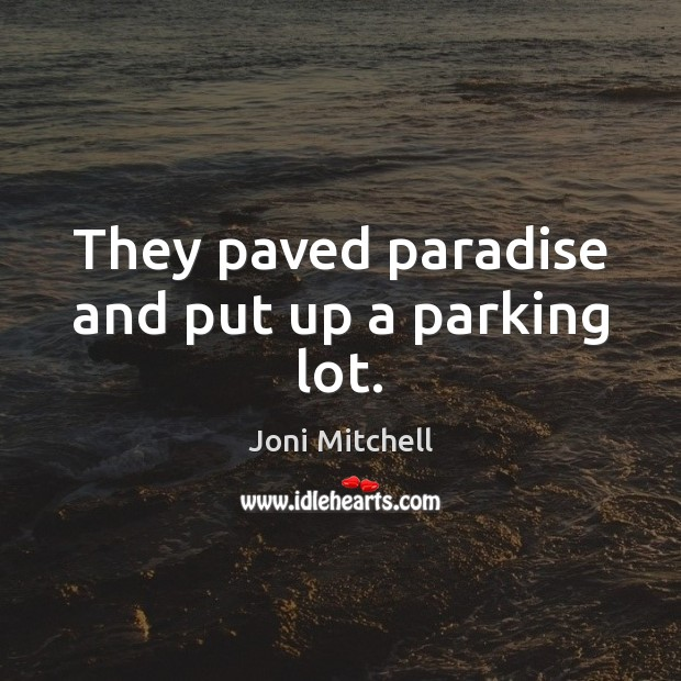 They paved paradise and put up a parking lot. Joni Mitchell Picture Quote