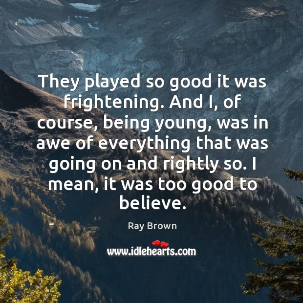 They played so good it was frightening. And i, of course, being young, was in awe of everything that was going on and rightly so. Ray Brown Picture Quote