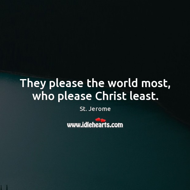 They please the world most, who please Christ least. St. Jerome Picture Quote
