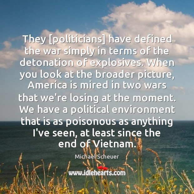 They [politicians] have defined the war simply in terms of the detonation Michael Scheuer Picture Quote