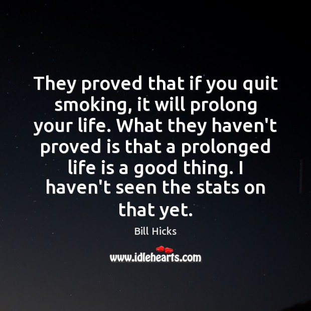 They proved that if you quit smoking, it will prolong your life. Bill Hicks Picture Quote