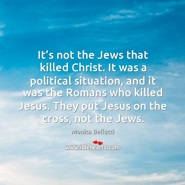 They put jesus on the cross, not the jews. Monica Bellucci Picture Quote