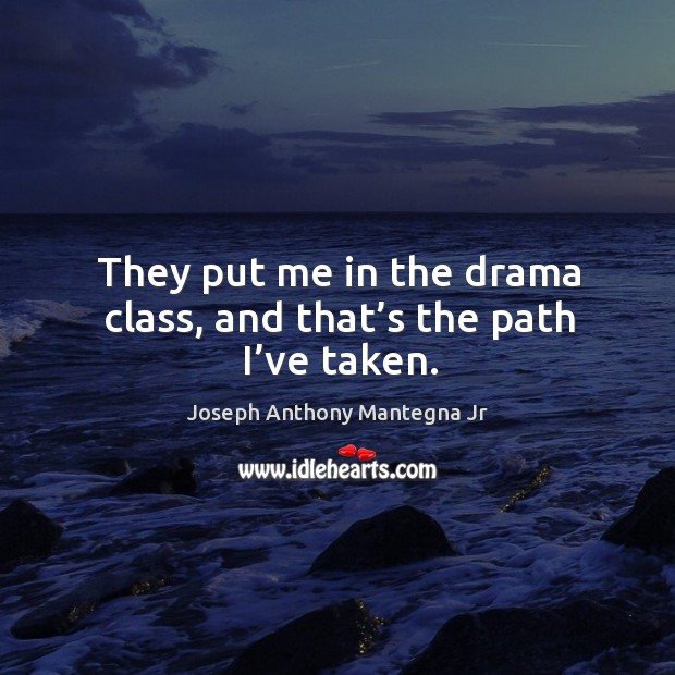 They put me in the drama class, and that's the path I've taken. Image