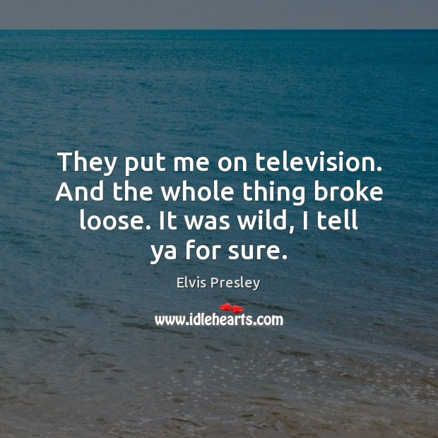 They put me on television. And the whole thing broke loose. It Elvis Presley Picture Quote
