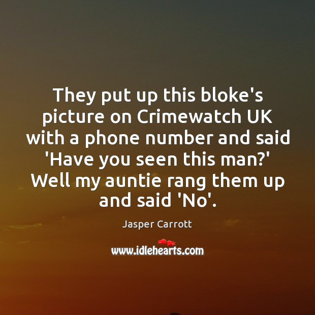 They put up this bloke's picture on Crimewatch UK with a phone Image