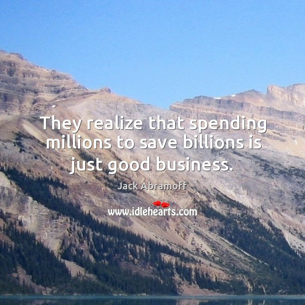 They realize that spending millions to save billions is just good business. Image