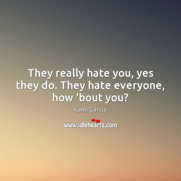 They really hate you, yes they do. They hate everyone, how 'bout you? Kami Garcia Picture Quote