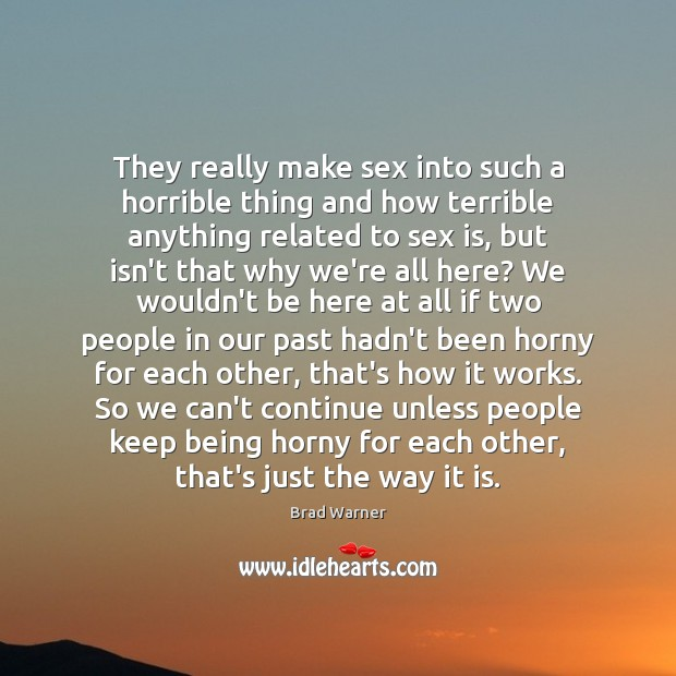 They really make sex into such a horrible thing and how terrible Brad Warner Picture Quote