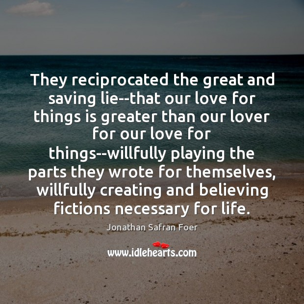 Image, They reciprocated the great and saving lie–that our love for things is