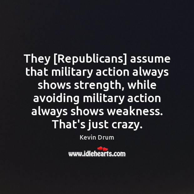 They [Republicans] assume that military action always shows strength, while avoiding military Image