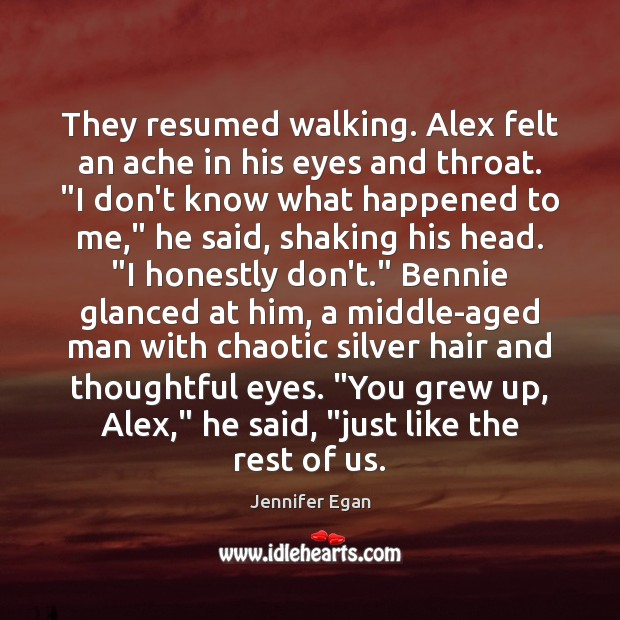 "They resumed walking. Alex felt an ache in his eyes and throat. "" Jennifer Egan Picture Quote"