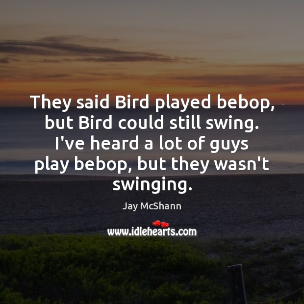 Image, They said Bird played bebop, but Bird could still swing. I've heard