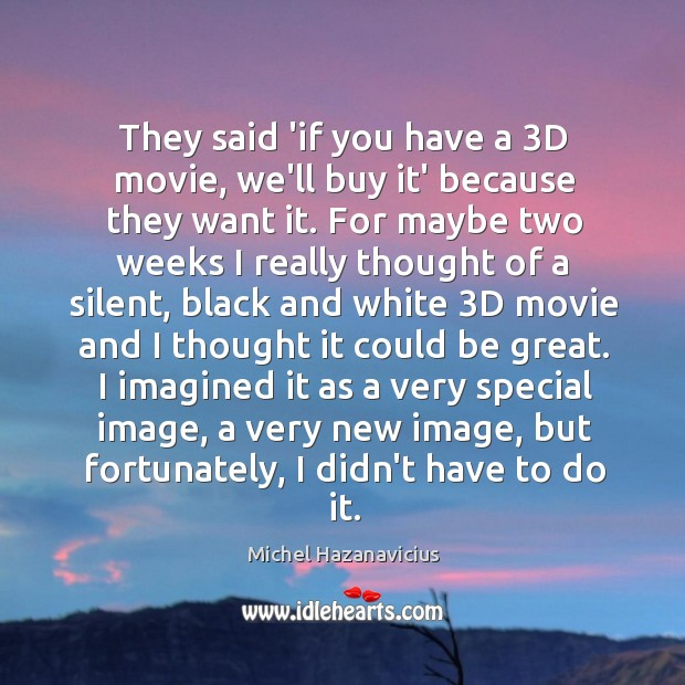 They said 'if you have a 3D movie, we'll buy it' because Michel Hazanavicius Picture Quote