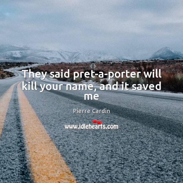 They said pret-a-porter will kill your name, and it saved me Image