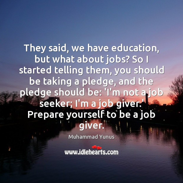 They said, we have education, but what about jobs? So I started Muhammad Yunus Picture Quote