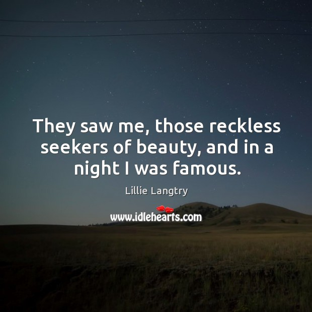 They saw me, those reckless seekers of beauty, and in a night I was famous. Lillie Langtry Picture Quote