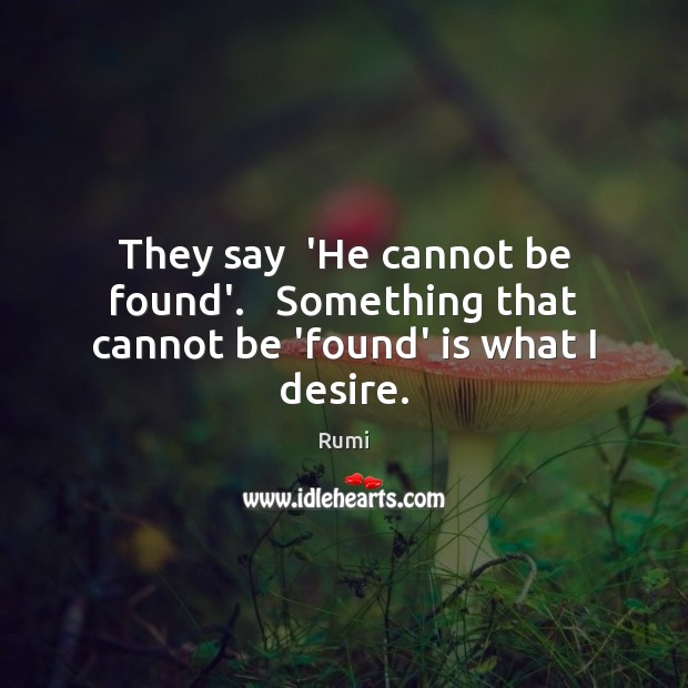 Image, They say  'He cannot be found'.   Something that cannot be 'found' is what I desire.